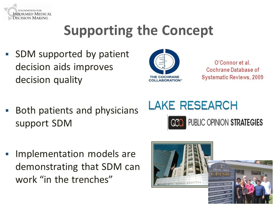 Supporting the Concept SDM supported by patient decision aids improves decision quality Both patients and physicians support SDM Implementation models are demonstrating that SDM can work in the trenches OConnor et al.