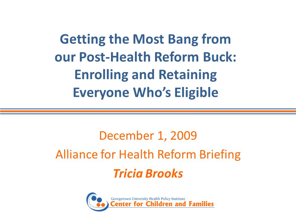 Getting the Most Bang from our Post-Health Reform Buck: Enrolling and Retaining Everyone Whos Eligible December 1, 2009 Alliance for Health Reform Briefing Tricia Brooks