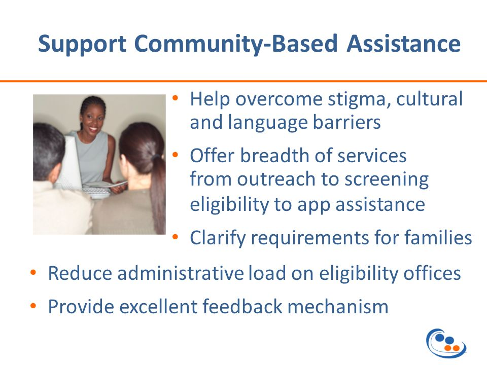Support Community-Based Assistance Help overcome stigma, cultural and language barriers Offer breadth of services from outreach to screening eligibility to app assistance Clarify requirements for families Reduce administrative load on eligibility offices Provide excellent feedback mechanism