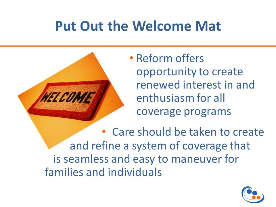 Put Out the Welcome Mat Reform offers opportunity to create renewed interest in and enthusiasm for all coverage programs Care should be taken to create and refine a system of coverage that is seamless and easy to maneuver for families and individuals