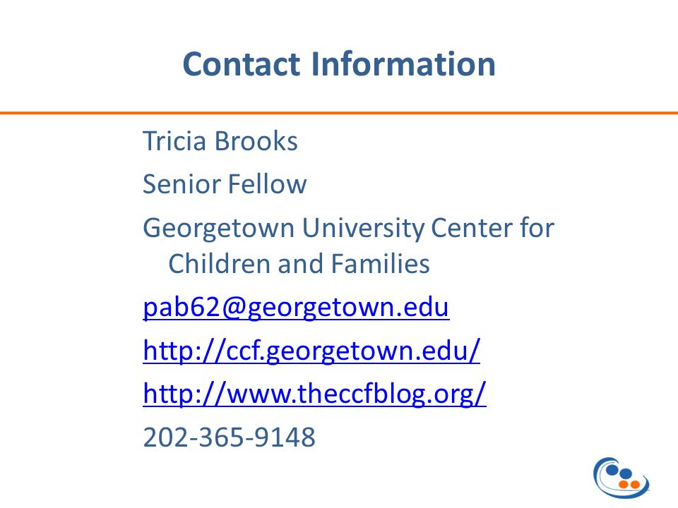 Contact Information Tricia Brooks Senior Fellow Georgetown University Center for Children and Families pab62@georgetown.edu http://ccf.georgetown.edu/ http://www.theccfblog.org/ 202-365-9148