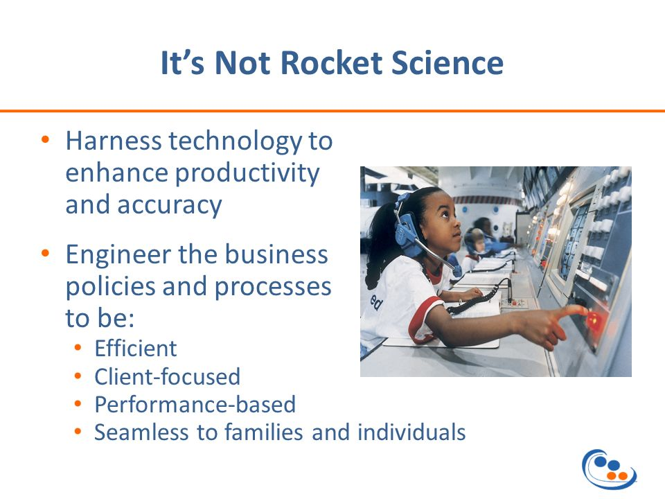 Its Not Rocket Science Harness technology to enhance productivity and accuracy Engineer the business policies and processes to be: Efficient Client-focused Performance-based Seamless to families and individuals