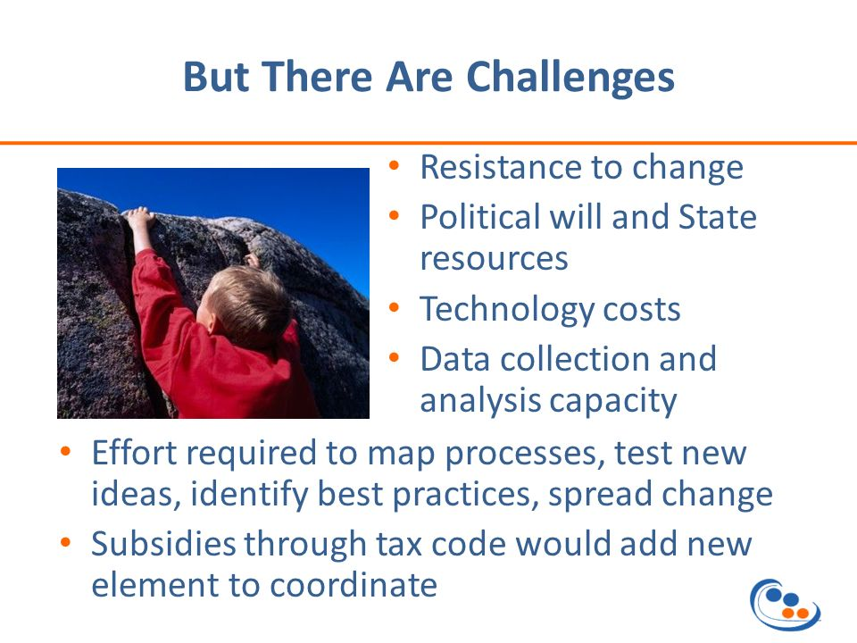 But There Are Challenges Resistance to change Political will and State resources Technology costs Data collection and analysis capacity Effort required to map processes, test new ideas, identify best practices, spread change Subsidies through tax code would add new element to coordinate
