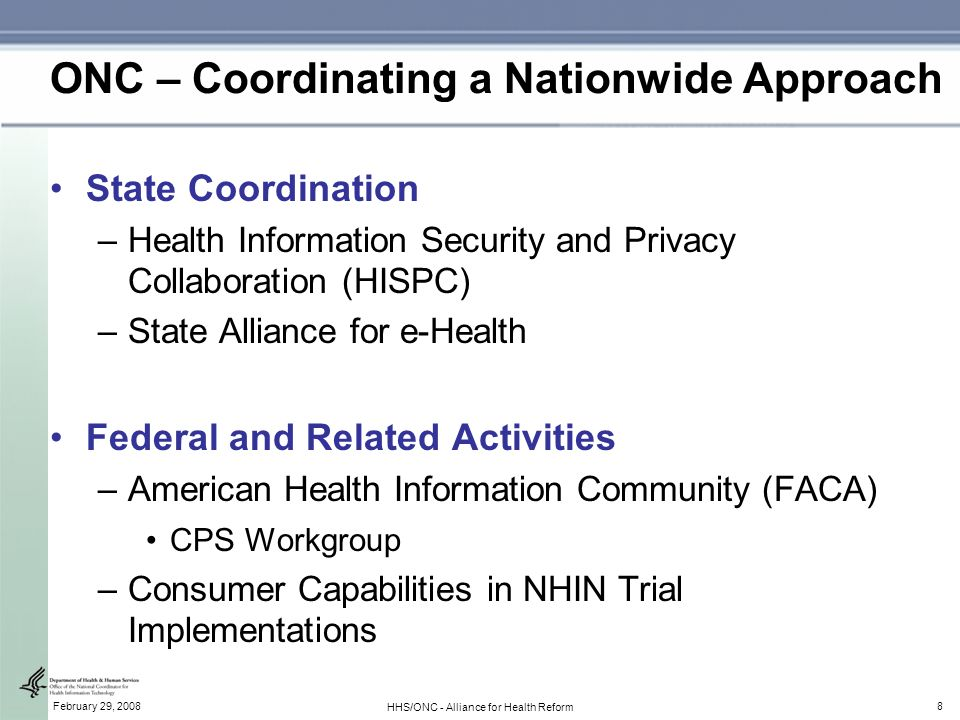 8February 29, 2008 HHS/ONC - Alliance for Health Reform ONC – Coordinating a Nationwide Approach State Coordination –Health Information Security and Privacy Collaboration (HISPC) –State Alliance for e-Health Federal and Related Activities –American Health Information Community (FACA) CPS Workgroup –Consumer Capabilities in NHIN Trial Implementations