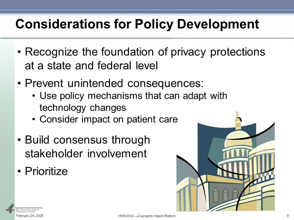 9February 29, 2008 HHS/ONC - Alliance for Health Reform Considerations for Policy Development Recognize the foundation of privacy protections at a state and federal level Prevent unintended consequences: Use policy mechanisms that can adapt with technology changes Consider impact on patient care Build consensus through stakeholder involvement Prioritize
