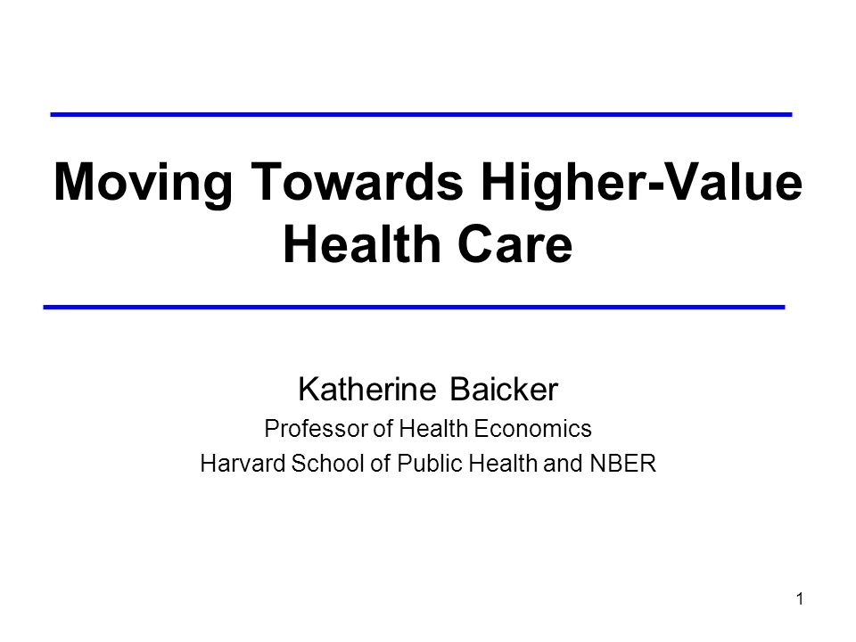 1 Moving Towards Higher-Value Health Care Katherine Baicker Professor of Health Economics Harvard School of Public Health and NBER
