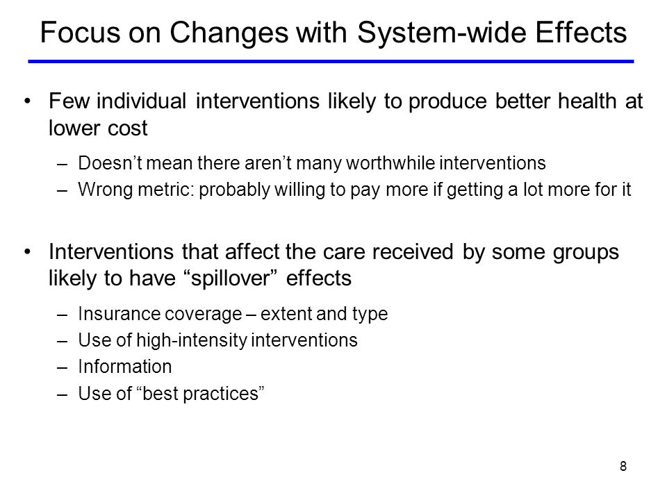 8 Focus on Changes with System-wide Effects Few individual interventions likely to produce better health at lower cost –Doesnt mean there arent many worthwhile interventions –Wrong metric: probably willing to pay more if getting a lot more for it Interventions that affect the care received by some groups likely to have spillover effects –Insurance coverage – extent and type –Use of high-intensity interventions –Information –Use of best practices