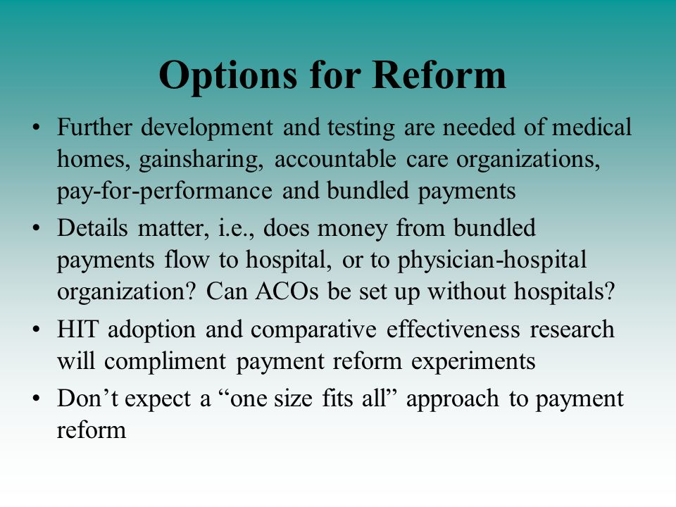 Options for Reform Further development and testing are needed of medical homes, gainsharing, accountable care organizations, pay-for-performance and bundled payments Details matter, i.e., does money from bundled payments flow to hospital, or to physician-hospital organization.