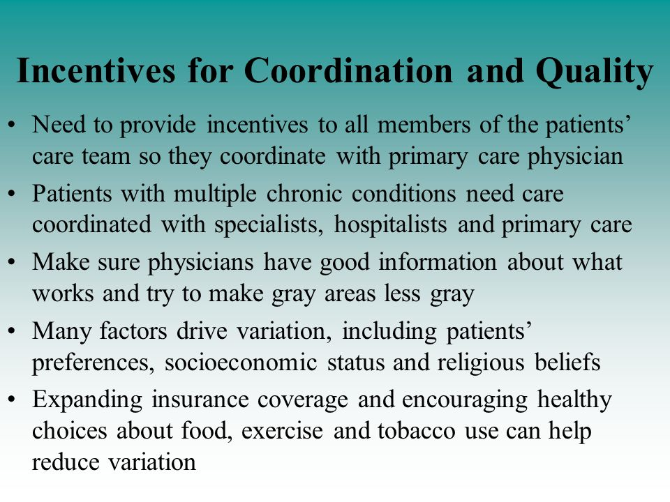 Incentives for Coordination and Quality Need to provide incentives to all members of the patients care team so they coordinate with primary care physician Patients with multiple chronic conditions need care coordinated with specialists, hospitalists and primary care Make sure physicians have good information about what works and try to make gray areas less gray Many factors drive variation, including patients preferences, socioeconomic status and religious beliefs Expanding insurance coverage and encouraging healthy choices about food, exercise and tobacco use can help reduce variation