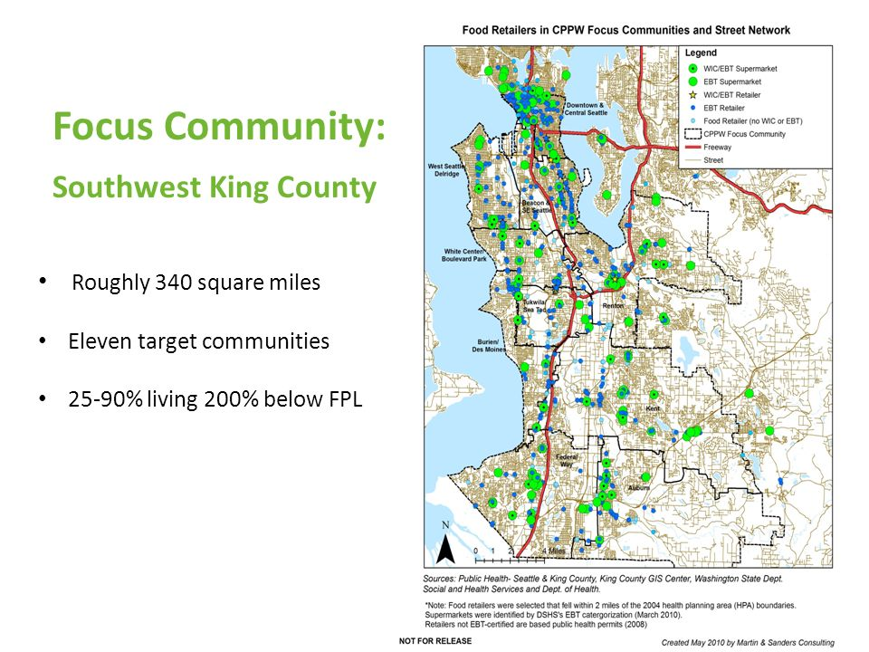 Focus Community: Southwest King County Roughly 340 square miles Eleven target communities 25-90% living 200% below FPL www.healthyfoodshere.org