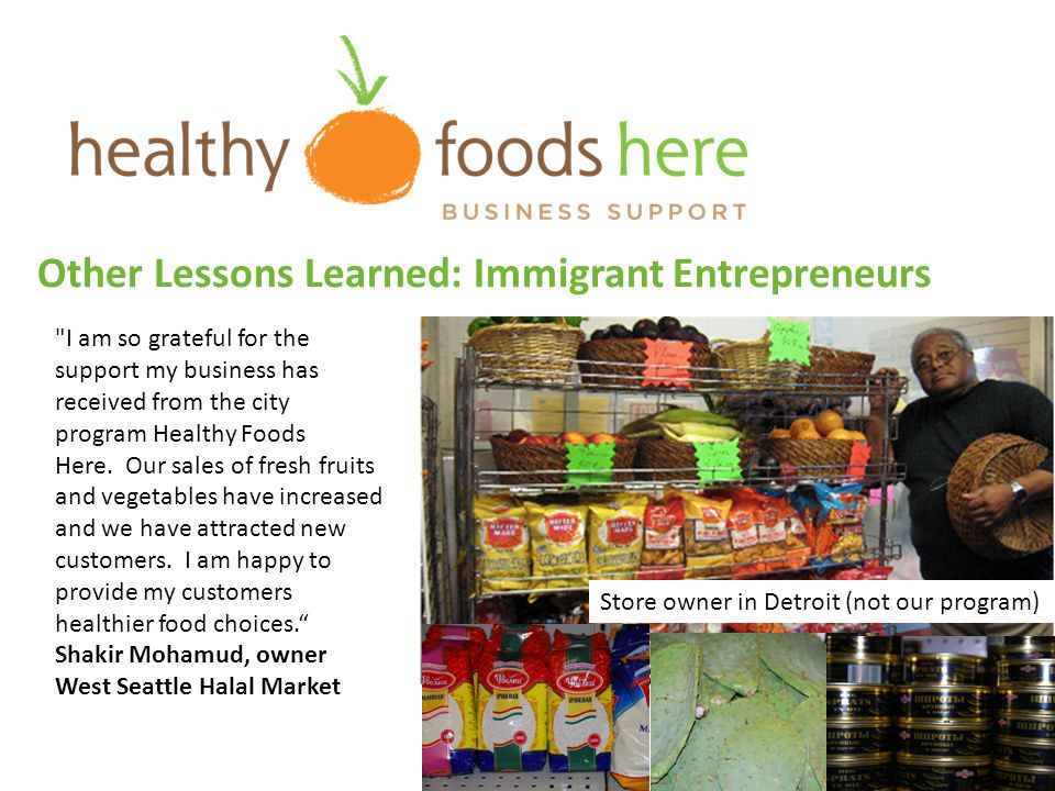 Other Lessons Learned: Immigrant Entrepreneurs I am so grateful for the support my business has received from the city program Healthy Foods Here.