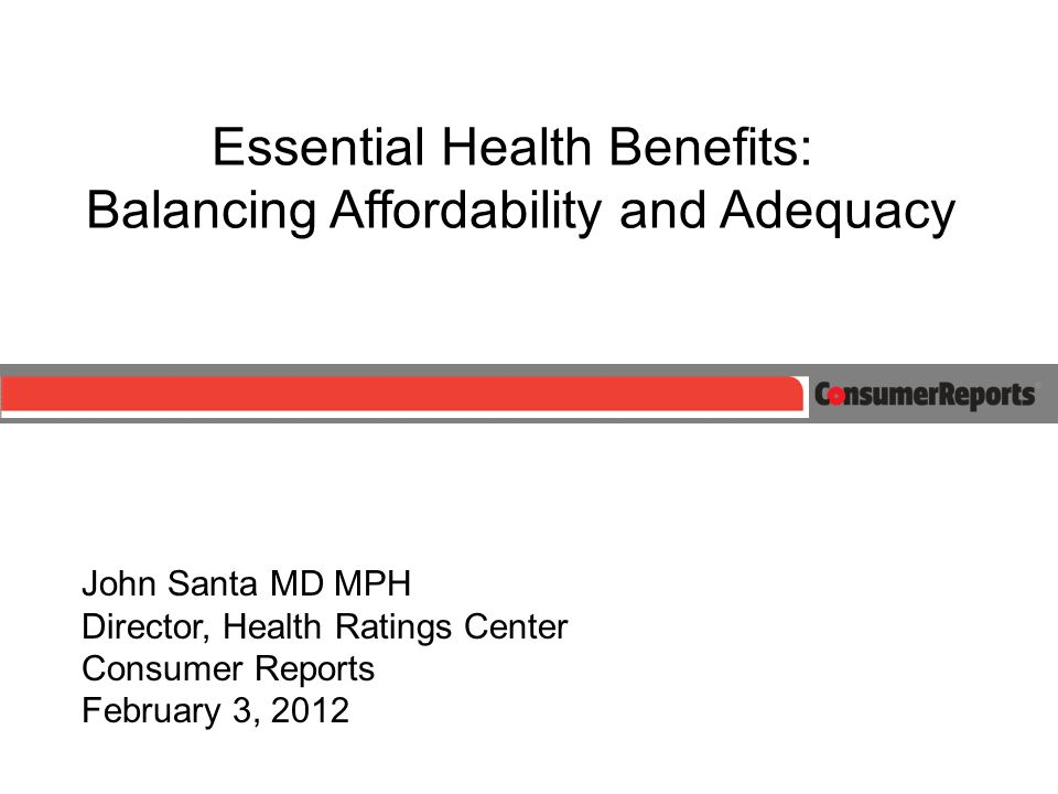 Essential Health Benefits: Balancing Affordability and Adequacy John Santa MD MPH Director, Health Ratings Center Consumer Reports February 3, 2012