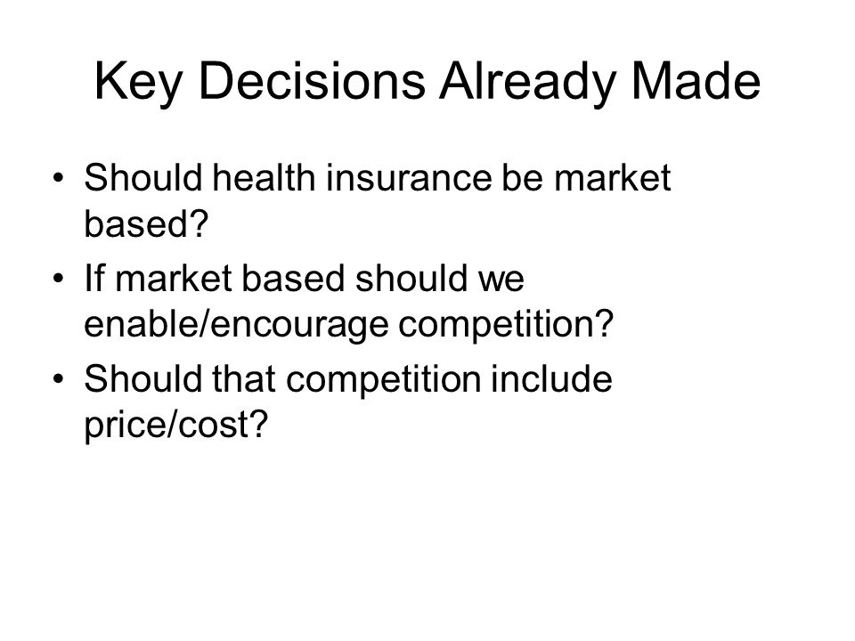 Key Decisions Already Made Should health insurance be market based.