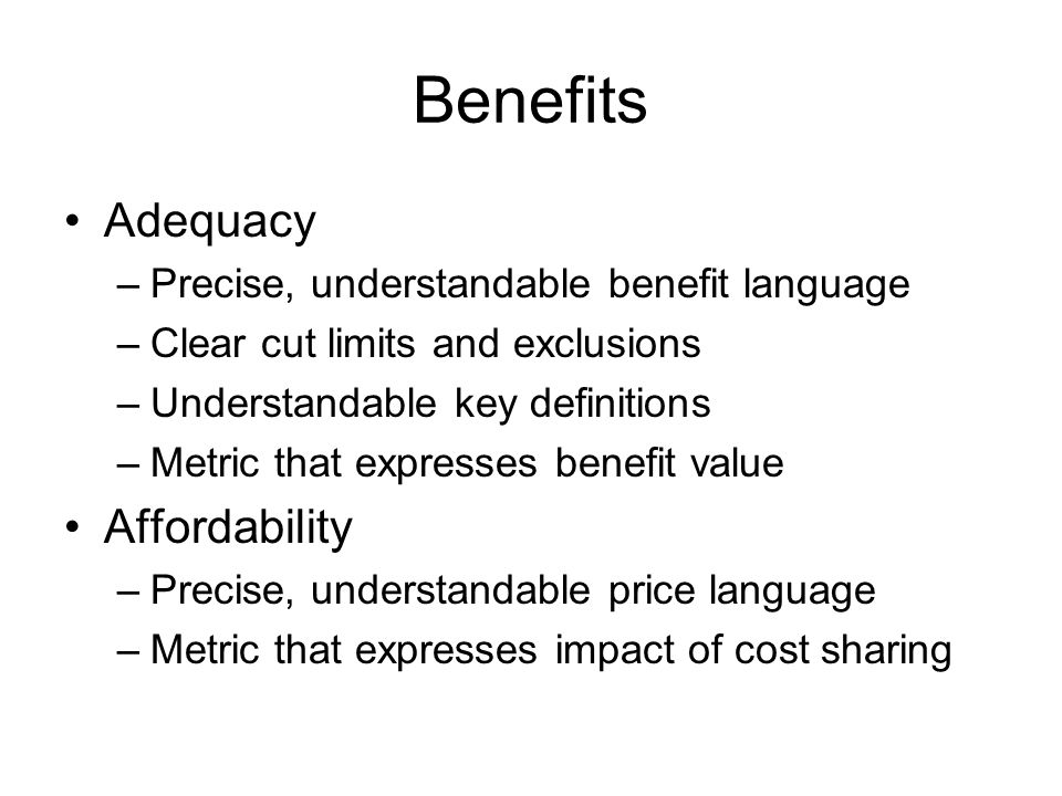 Benefits Adequacy –Precise, understandable benefit language –Clear cut limits and exclusions –Understandable key definitions –Metric that expresses benefit value Affordability –Precise, understandable price language –Metric that expresses impact of cost sharing