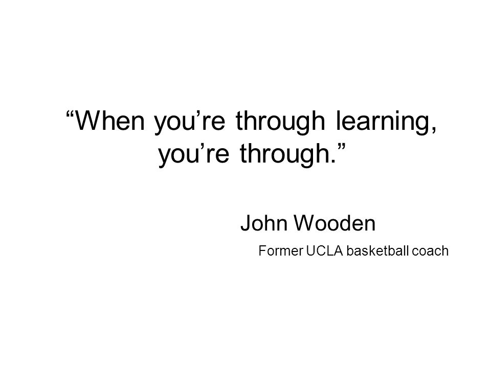When youre through learning, youre through. John Wooden Former UCLA basketball coach