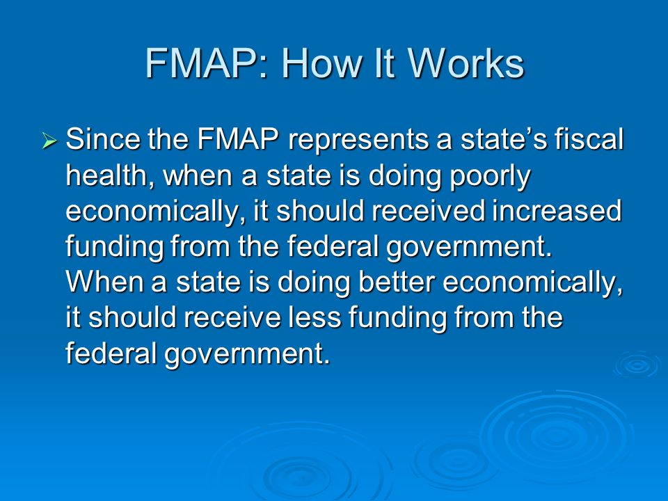 FMAP: How It Works Since the FMAP represents a states fiscal health, when a state is doing poorly economically, it should received increased funding from the federal government.
