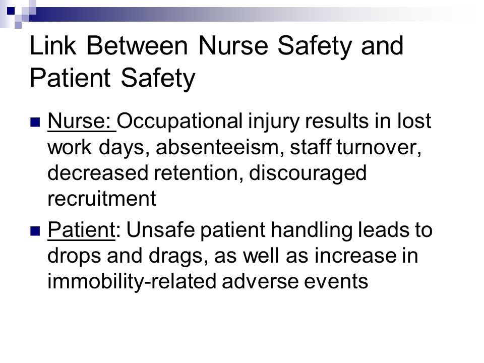 Link Between Nurse Safety and Patient Safety Nurse: Occupational injury results in lost work days, absenteeism, staff turnover, decreased retention, discouraged recruitment Patient: Unsafe patient handling leads to drops and drags, as well as increase in immobility-related adverse events