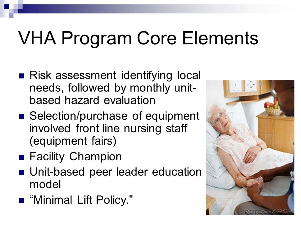 VHA Program Core Elements Risk assessment identifying local needs, followed by monthly unit- based hazard evaluation Selection/purchase of equipment involved front line nursing staff (equipment fairs) Facility Champion Unit-based peer leader education model Minimal Lift Policy.