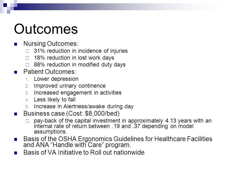 Outcomes Nursing Outcomes: 31% reduction in incidence of injuries 18% reduction in lost work days 88% reduction in modified duty days Patient Outcomes: 1.