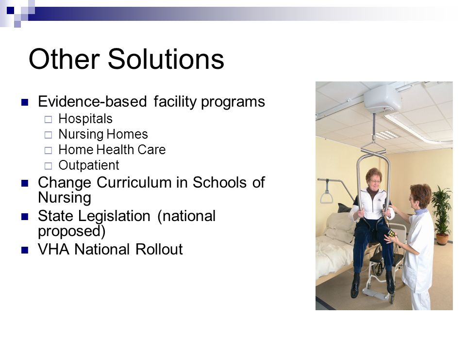 Other Solutions Evidence-based facility programs Hospitals Nursing Homes Home Health Care Outpatient Change Curriculum in Schools of Nursing State Legislation (national proposed) VHA National Rollout