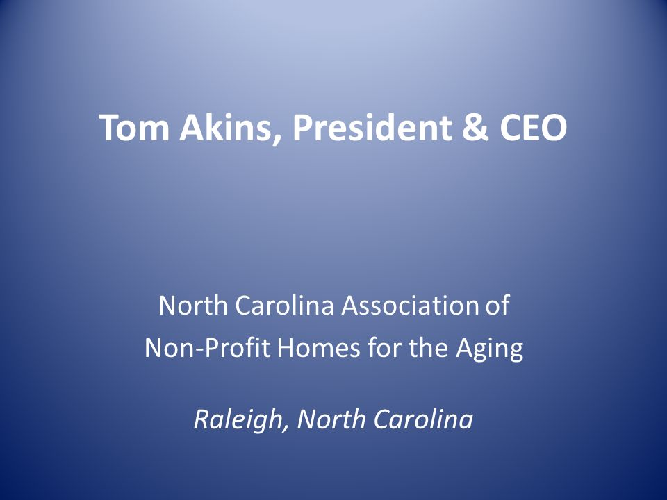 Tom Akins, President & CEO North Carolina Association of Non-Profit Homes for the Aging Raleigh, North Carolina
