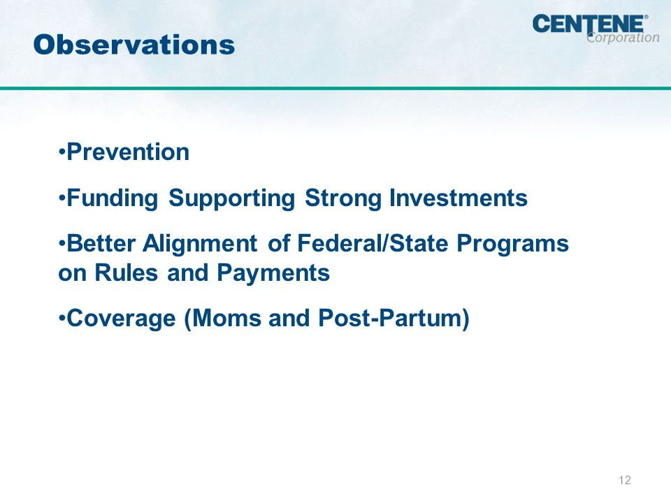 12 Observations Prevention Funding Supporting Strong Investments Better Alignment of Federal/State Programs on Rules and Payments Coverage (Moms and Post-Partum)
