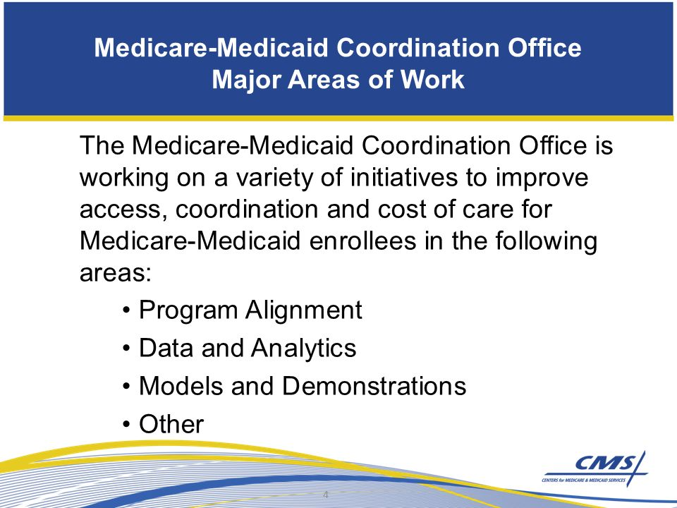 Medicare-Medicaid Coordination Office Major Areas of Work The Medicare-Medicaid Coordination Office is working on a variety of initiatives to improve access, coordination and cost of care for Medicare-Medicaid enrollees in the following areas: Program Alignment Data and Analytics Models and Demonstrations Other 4