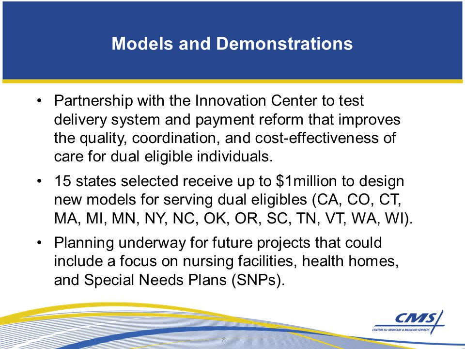Models and Demonstrations Partnership with the Innovation Center to test delivery system and payment reform that improves the quality, coordination, and cost-effectiveness of care for dual eligible individuals.