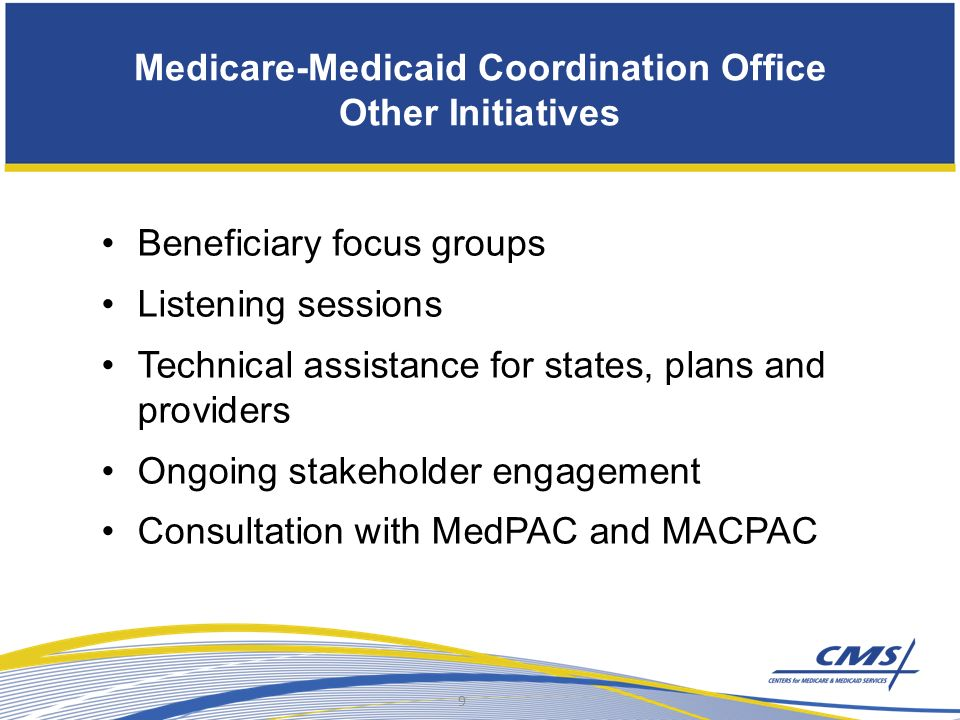 Medicare-Medicaid Coordination Office Other Initiatives Beneficiary focus groups Listening sessions Technical assistance for states, plans and providers Ongoing stakeholder engagement Consultation with MedPAC and MACPAC 9