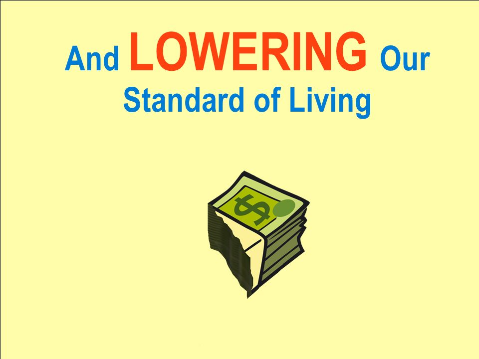 And LOWERING Our Standard of Living