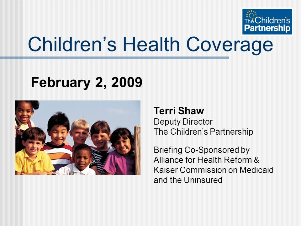 February 2, 2009 Childrens Health Coverage Terri Shaw Deputy Director The Childrens Partnership Briefing Co-Sponsored by Alliance for Health Reform & Kaiser Commission on Medicaid and the Uninsured