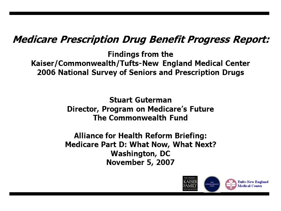 Medicare Prescription Drug Benefit Progress Report: Findings from the Kaiser/Commonwealth/Tufts-New England Medical Center 2006 National Survey of Seniors and Prescription Drugs Stuart Guterman Director, Program on Medicares Future The Commonwealth Fund Alliance for Health Reform Briefing: Medicare Part D: What Now, What Next.