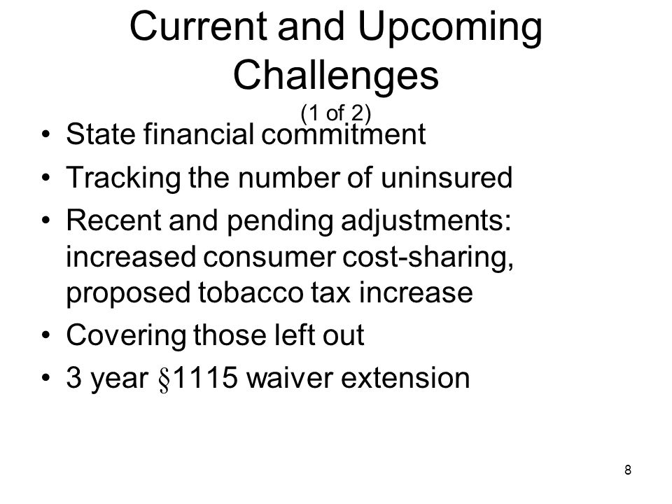 8 Current and Upcoming Challenges (1 of 2) State financial commitment Tracking the number of uninsured Recent and pending adjustments: increased consumer cost-sharing, proposed tobacco tax increase Covering those left out 3 year §1115 waiver extension