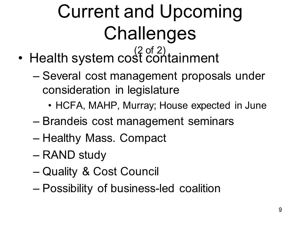 9 Current and Upcoming Challenges (2 of 2) Health system cost containment –Several cost management proposals under consideration in legislature HCFA, MAHP, Murray; House expected in June –Brandeis cost management seminars –Healthy Mass.
