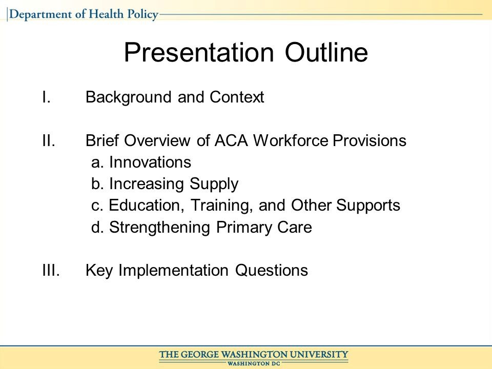 Presentation Outline I.Background and Context II.Brief Overview of ACA Workforce Provisions a.