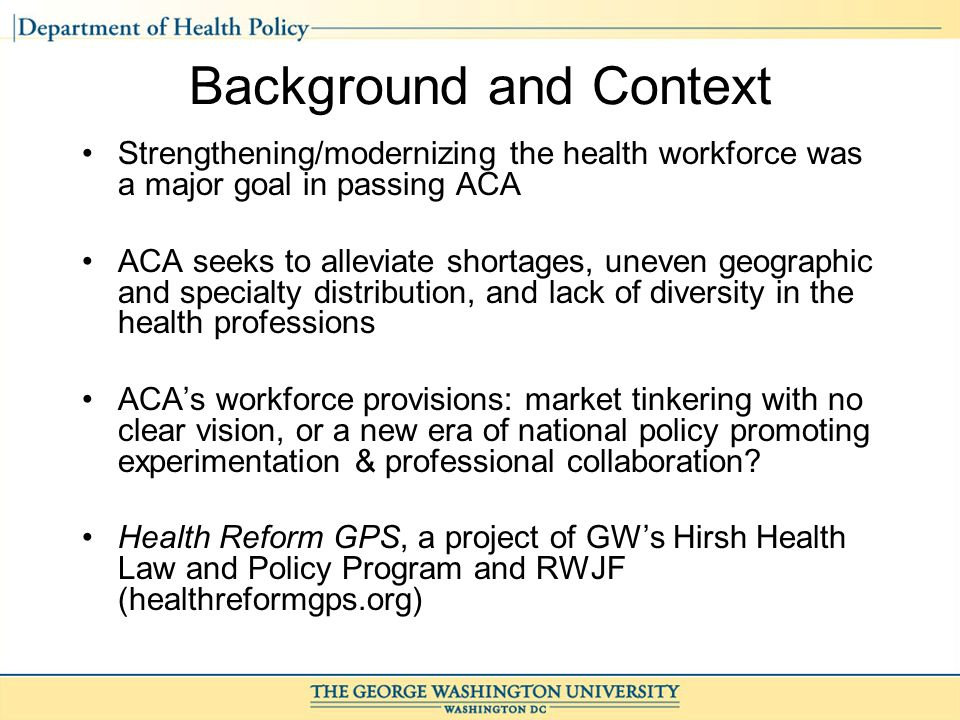 Background and Context Strengthening/modernizing the health workforce was a major goal in passing ACA ACA seeks to alleviate shortages, uneven geographic and specialty distribution, and lack of diversity in the health professions ACAs workforce provisions: market tinkering with no clear vision, or a new era of national policy promoting experimentation & professional collaboration.
