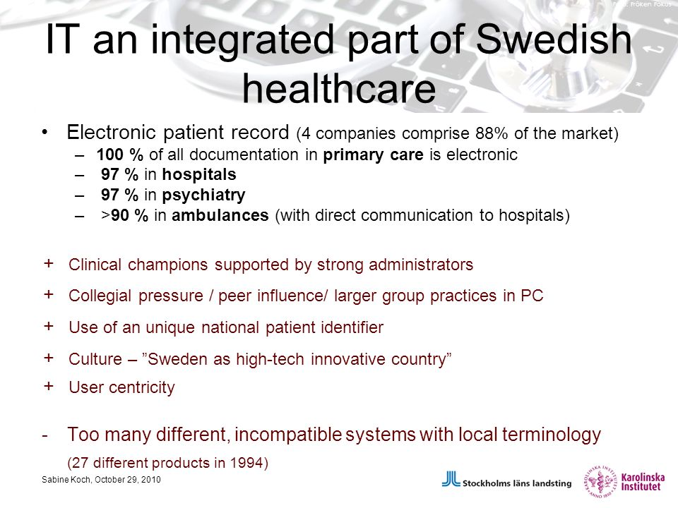Foto: Fröken Fokus IT an integrated part of Swedish healthcare Electronic patient record (4 companies comprise 88% of the market) –100 % of all documentation in primary care is electronic – 97 % in hospitals – 97 % in psychiatry – >90 % in ambulances (with direct communication to hospitals) Sabine Koch, October 29, 2010 + Clinical champions supported by strong administrators + Collegial pressure / peer influence/ larger group practices in PC + Culture – Sweden as high-tech innovative country + Use of an unique national patient identifier + User centricity -Too many different, incompatible systems with local terminology (27 different products in 1994)