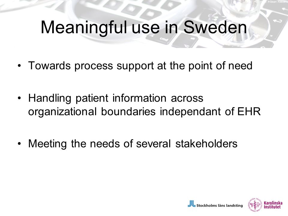Foto: Fröken Fokus Meaningful use in Sweden Towards process support at the point of need Handling patient information across organizational boundaries independant of EHR Meeting the needs of several stakeholders