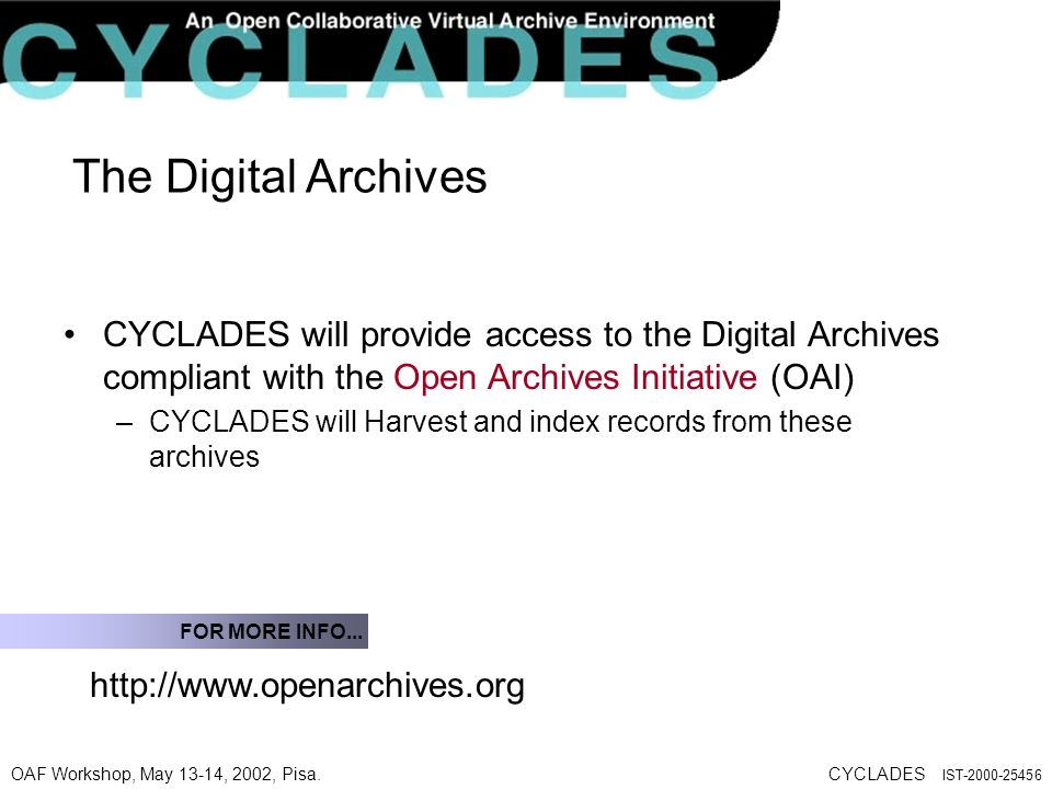 OAF Workshop, May 13-14, 2002, Pisa.CYCLADES IST The Digital Archives CYCLADES will provide access to the Digital Archives compliant with the Open Archives Initiative (OAI) –CYCLADES will Harvest and index records from these archives   FOR MORE INFO...