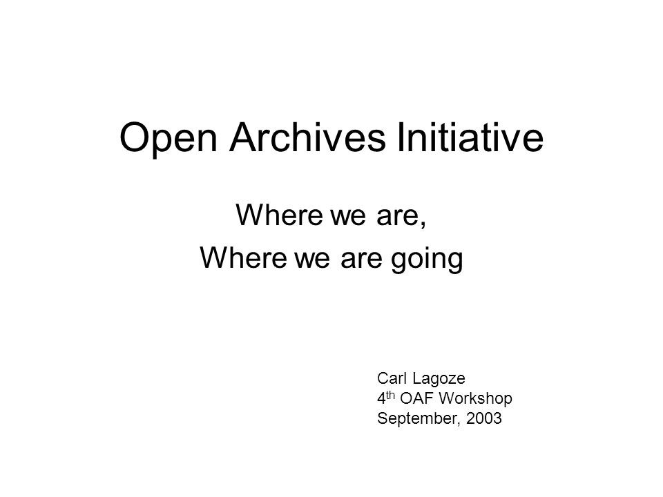 Open Archives Initiative Where we are, Where we are going Carl Lagoze 4 th OAF Workshop September, 2003