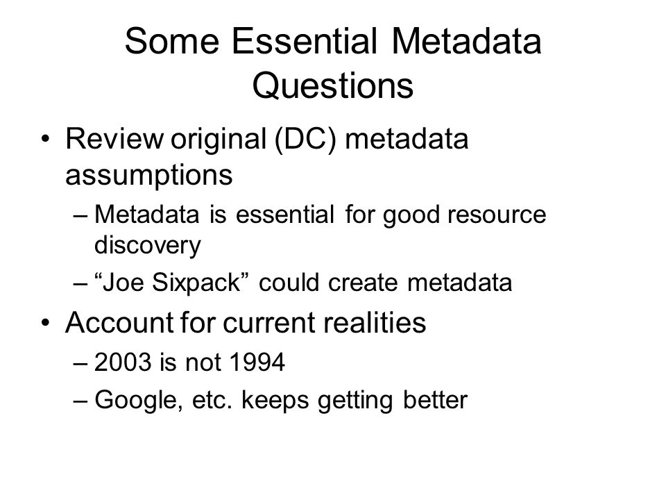 Some Essential Metadata Questions Review original (DC) metadata assumptions –Metadata is essential for good resource discovery –Joe Sixpack could create metadata Account for current realities –2003 is not 1994 –Google, etc.