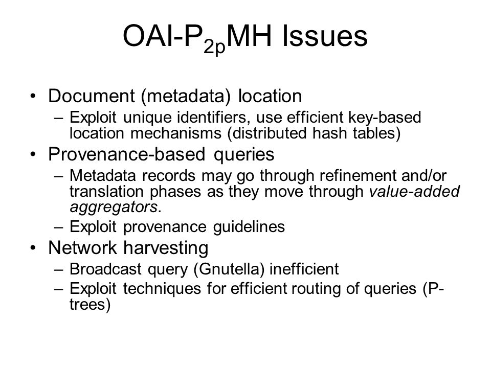 OAI-P 2p MH Issues Document (metadata) location –Exploit unique identifiers, use efficient key-based location mechanisms (distributed hash tables) Provenance-based queries –Metadata records may go through refinement and/or translation phases as they move through value-added aggregators.