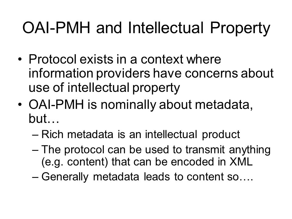 OAI-PMH and Intellectual Property Protocol exists in a context where information providers have concerns about use of intellectual property OAI-PMH is nominally about metadata, but… –Rich metadata is an intellectual product –The protocol can be used to transmit anything (e.g.