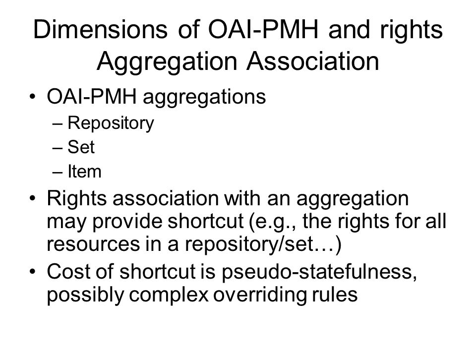 Dimensions of OAI-PMH and rights Aggregation Association OAI-PMH aggregations –Repository –Set –Item Rights association with an aggregation may provide shortcut (e.g., the rights for all resources in a repository/set…) Cost of shortcut is pseudo-statefulness, possibly complex overriding rules