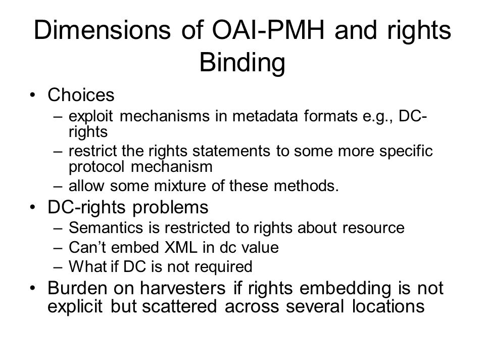Dimensions of OAI-PMH and rights Binding Choices –exploit mechanisms in metadata formats e.g., DC- rights –restrict the rights statements to some more specific protocol mechanism –allow some mixture of these methods.