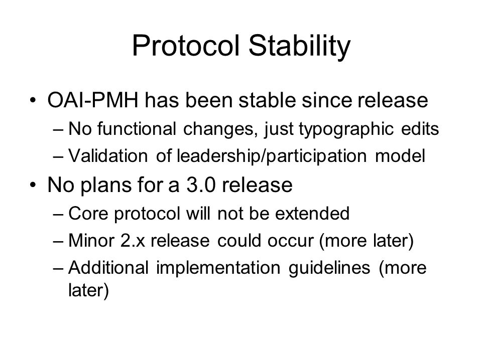 Protocol Stability OAI-PMH has been stable since release –No functional changes, just typographic edits –Validation of leadership/participation model No plans for a 3.0 release –Core protocol will not be extended –Minor 2.x release could occur (more later) –Additional implementation guidelines (more later)