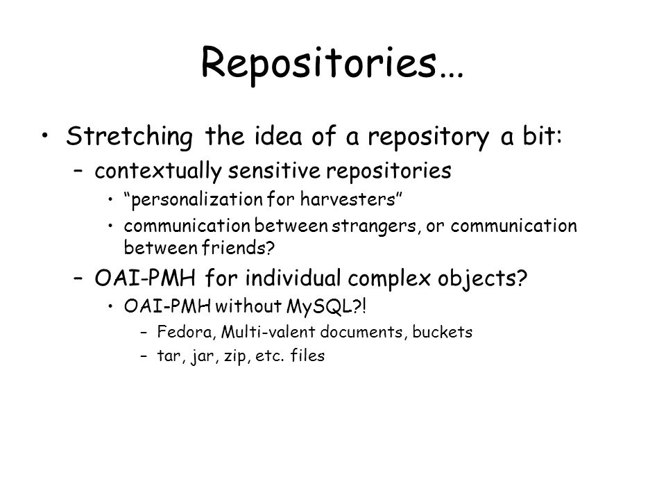 Repositories… Stretching the idea of a repository a bit: –contextually sensitive repositories personalization for harvesters communication between strangers, or communication between friends.