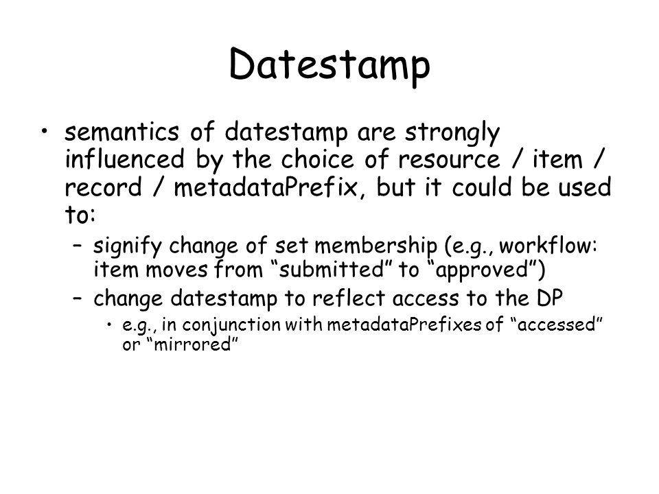 Datestamp semantics of datestamp are strongly influenced by the choice of resource / item / record / metadataPrefix, but it could be used to: –signify change of set membership (e.g., workflow: item moves from submitted to approved) –change datestamp to reflect access to the DP e.g., in conjunction with metadataPrefixes of accessed or mirrored