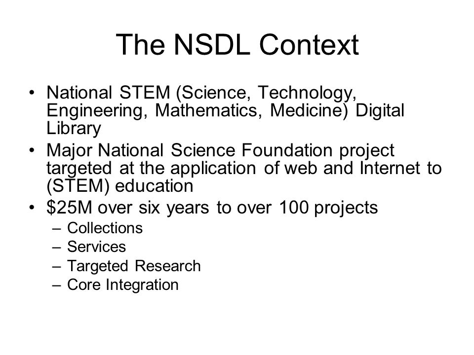 The NSDL Context National STEM (Science, Technology, Engineering, Mathematics, Medicine) Digital Library Major National Science Foundation project targeted at the application of web and Internet to (STEM) education $25M over six years to over 100 projects –Collections –Services –Targeted Research –Core Integration