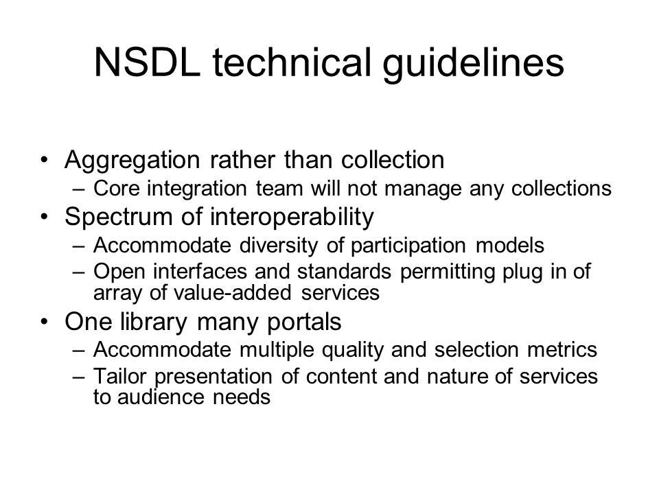 Aggregation rather than collection –Core integration team will not manage any collections Spectrum of interoperability –Accommodate diversity of participation models –Open interfaces and standards permitting plug in of array of value-added services One library many portals –Accommodate multiple quality and selection metrics –Tailor presentation of content and nature of services to audience needs NSDL technical guidelines